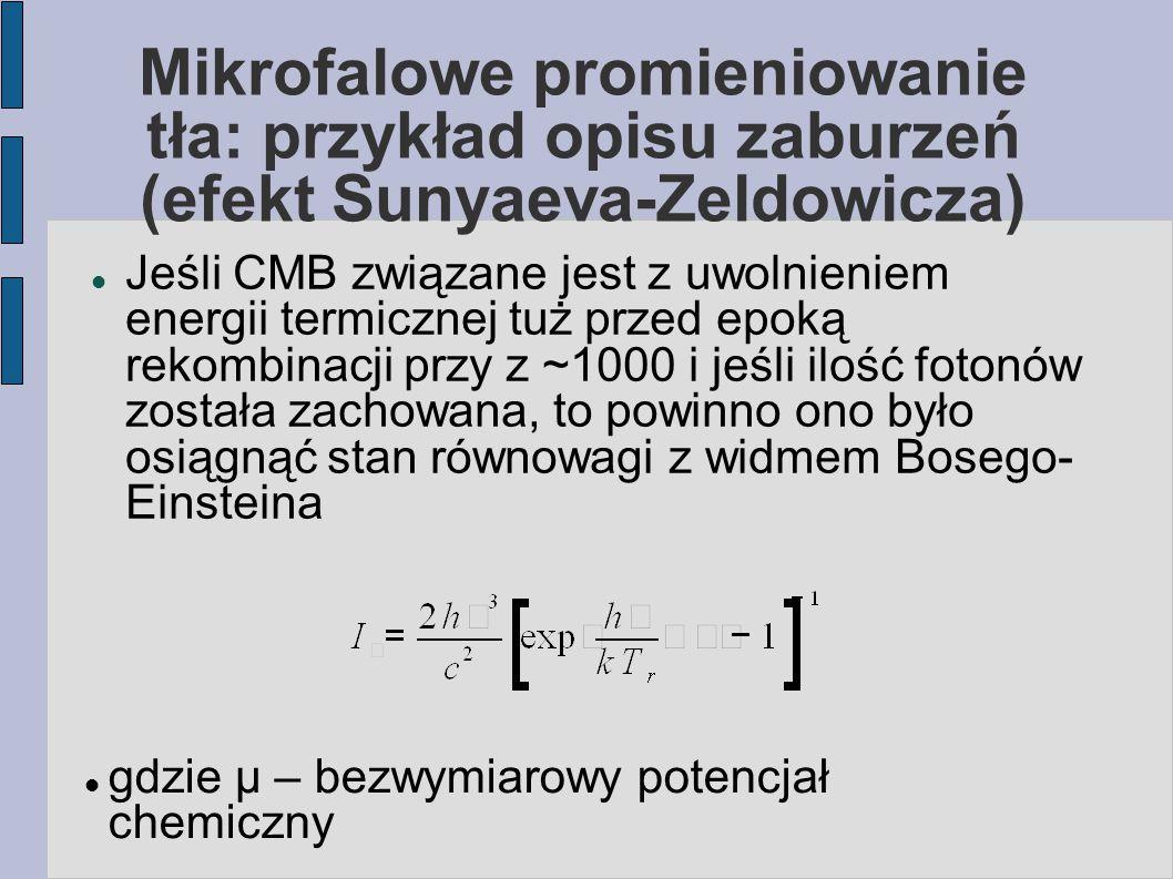 Mikrofalowe promieniowanie tła: przykład opisu zaburzeń (efekt Sunyaeva-Zeldowicza) Jeśli CMB związane jest z uwolnieniem energii termicznej tuż przed epoką rekombinacji przy z ~1000 i jeśli ilość fotonów została zachowana, to powinno ono było osiągnąć stan równowagi z widmem Bosego- Einsteina gdzie μ – bezwymiarowy potencjał chemiczny