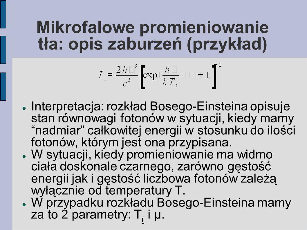 Mikrofalowe promieniowanie tła: opis zaburzeń (przykład) Interpretacja: rozkład Bosego-Einsteina opisuje stan równowagi fotonów w sytuacji, kiedy mamy nadmiar całkowitej energii w stosunku do ilości fotonów, którym jest ona przypisana.