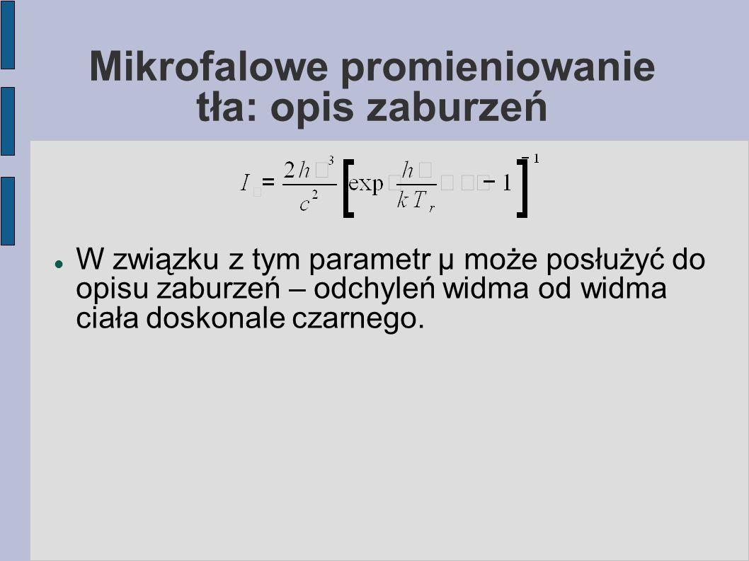 Mikrofalowe promieniowanie tła: opis zaburzeń W związku z tym parametr μ może posłużyć do opisu zaburzeń – odchyleń widma od widma ciała doskonale czarnego.