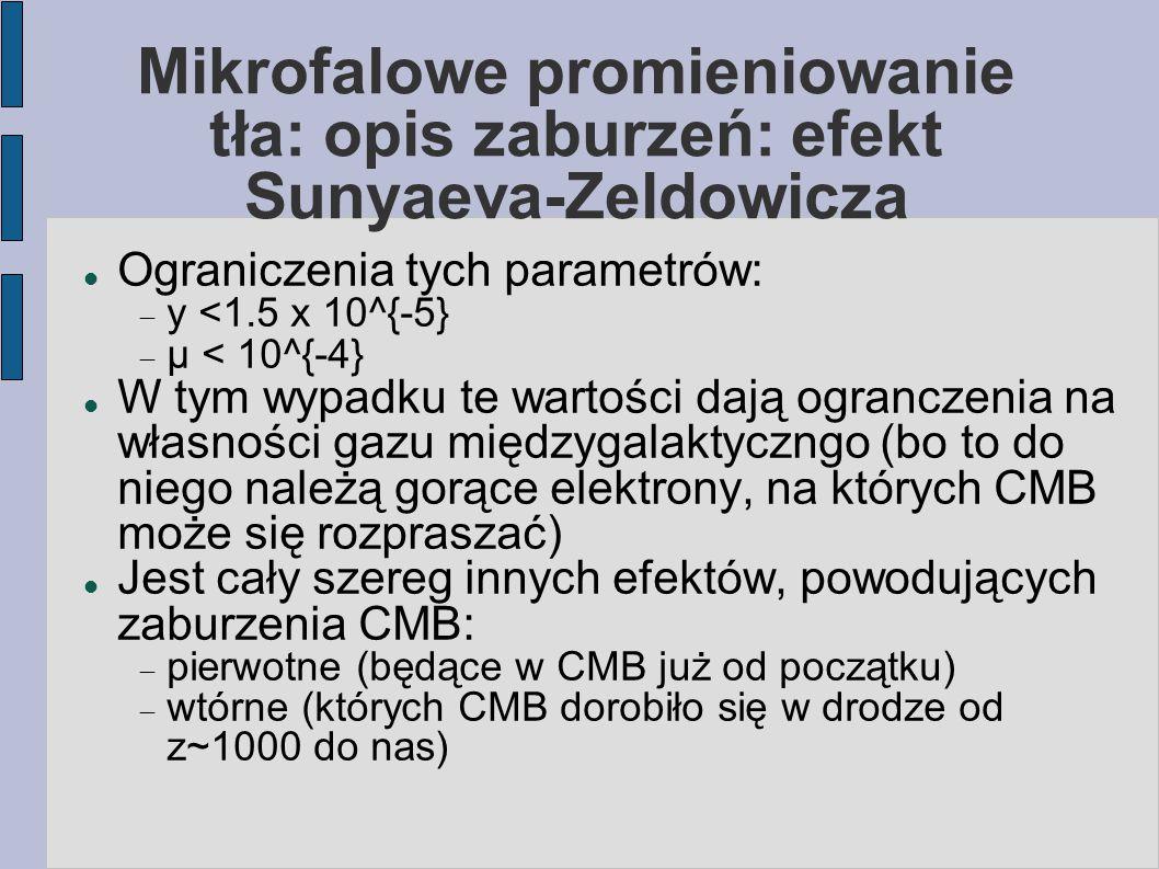 Mikrofalowe promieniowanie tła: opis zaburzeń: efekt Sunyaeva-Zeldowicza Ograniczenia tych parametrów:  y <1.5 x 10^{-5}  μ < 10^{-4} W tym wypadku te wartości dają ogranczenia na własności gazu międzygalaktyczngo (bo to do niego należą gorące elektrony, na których CMB może się rozpraszać) Jest cały szereg innych efektów, powodujących zaburzenia CMB:  pierwotne (będące w CMB już od początku)  wtórne (których CMB dorobiło się w drodze od z~1000 do nas)