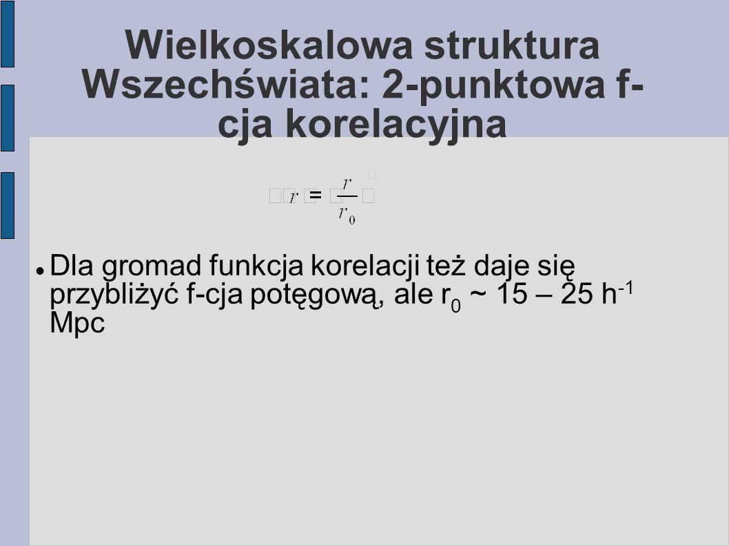 Wielkoskalowa struktura Wszechświata: 2-punktowa f- cja korelacyjna Dla gromad funkcja korelacji też daje się przybliżyć f-cja potęgową, ale r 0 ~ 15 – 25 h -1 Mpc