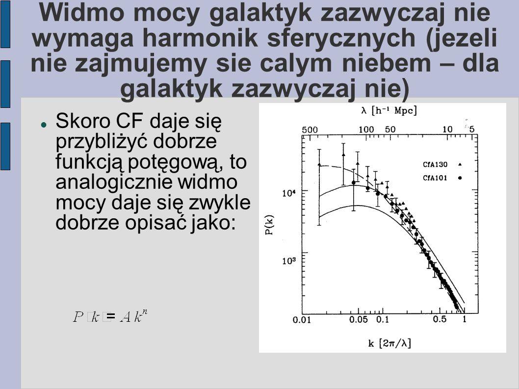 Widmo mocy galaktyk zazwyczaj nie wymaga harmonik sferycznych (jezeli nie zajmujemy sie calym niebem – dla galaktyk zazwyczaj nie) Skoro CF daje się przybliżyć dobrze funkcją potęgową, to analogicznie widmo mocy daje się zwykle dobrze opisać jako: