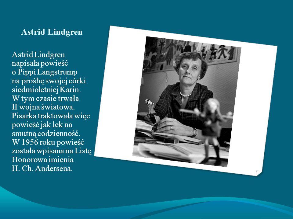 Astrid Lindgren Astrid Lindgren napisała powieść o Pippi Langstrump na prośbę swojej córki siedmioletniej Karin.