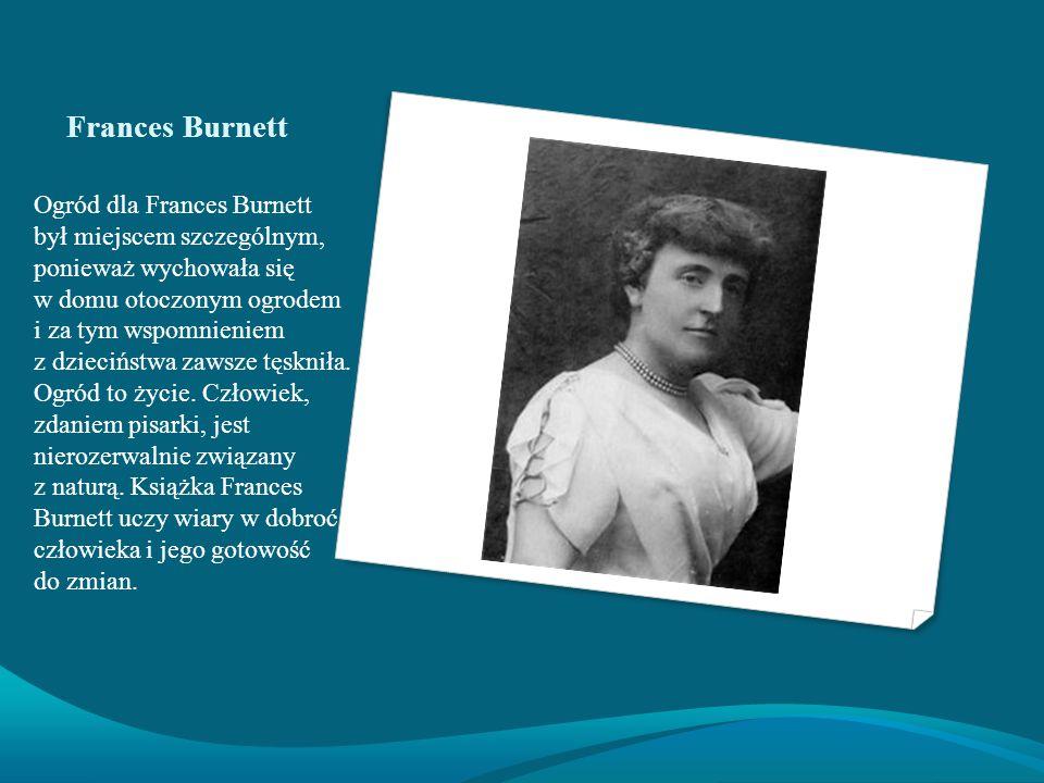 Frances Burnett Ogród dla Frances Burnett był miejscem szczególnym, ponieważ wychowała się w domu otoczonym ogrodem i za tym wspomnieniem z dzieciństwa zawsze tęskniła.