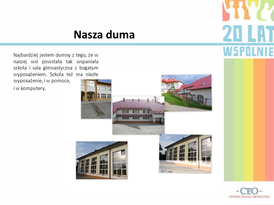 Nasza duma Najbardziej jestem dumny z tego, że w naszej wsi powstała tak wspaniała szkoła i sala gimnastyczna z bogatym wyposażeniem.