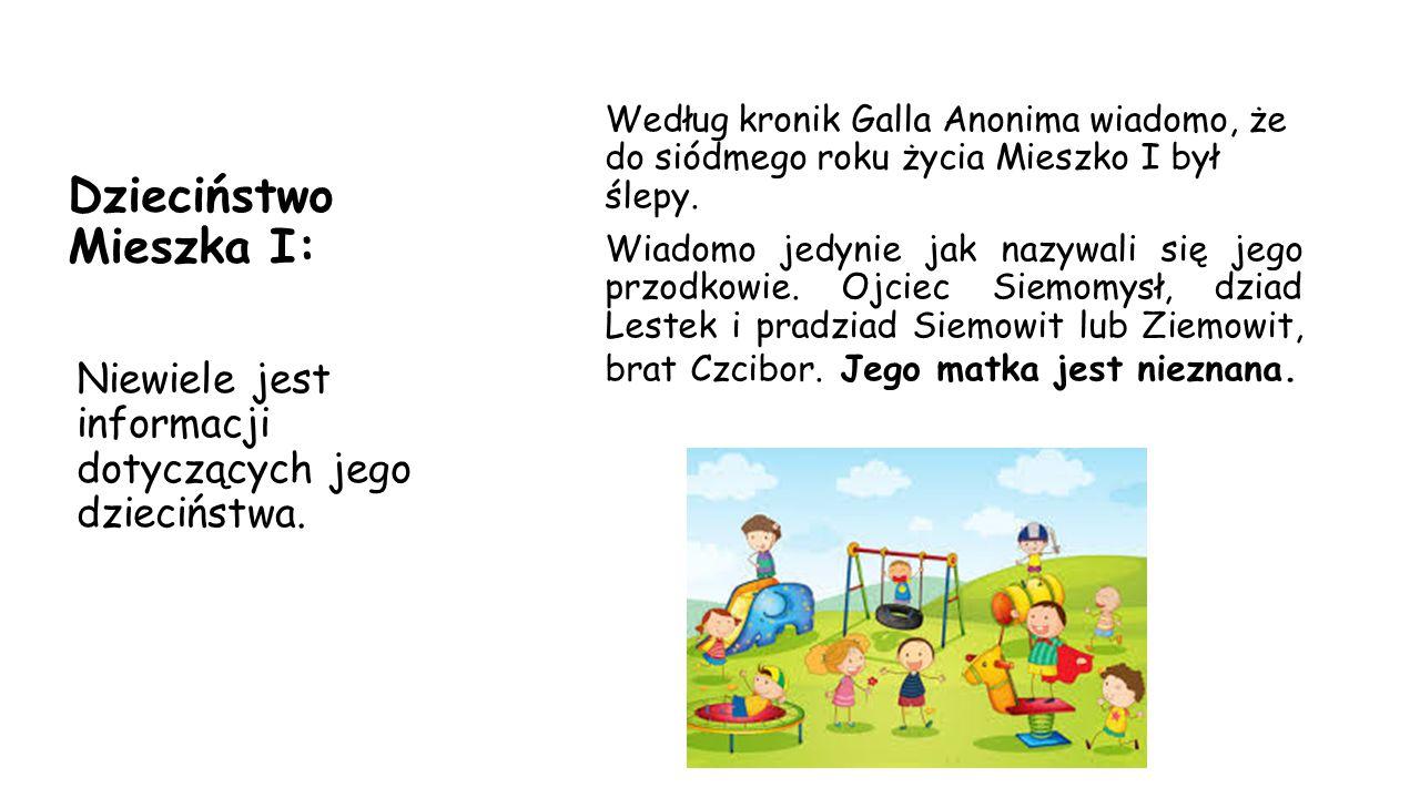 Dzieciństwo Mieszka I: Według kronik Galla Anonima wiadomo, że do siódmego roku życia Mieszko I był ślepy. Wiadomo jedynie jak nazywali się jego przod