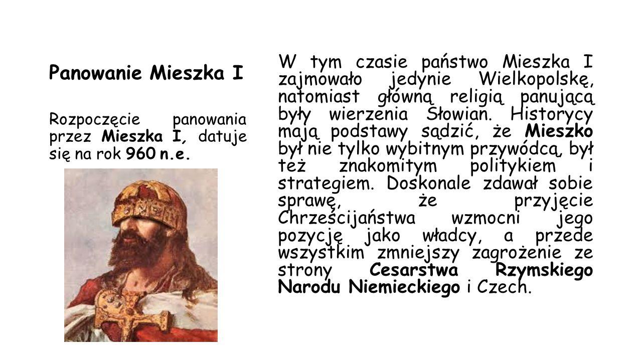 Panowanie Mieszka I W tym czasie państwo Mieszka I zajmowało jedynie Wielkopolskę, natomiast główną religią panującą były wierzenia Słowian. Historycy