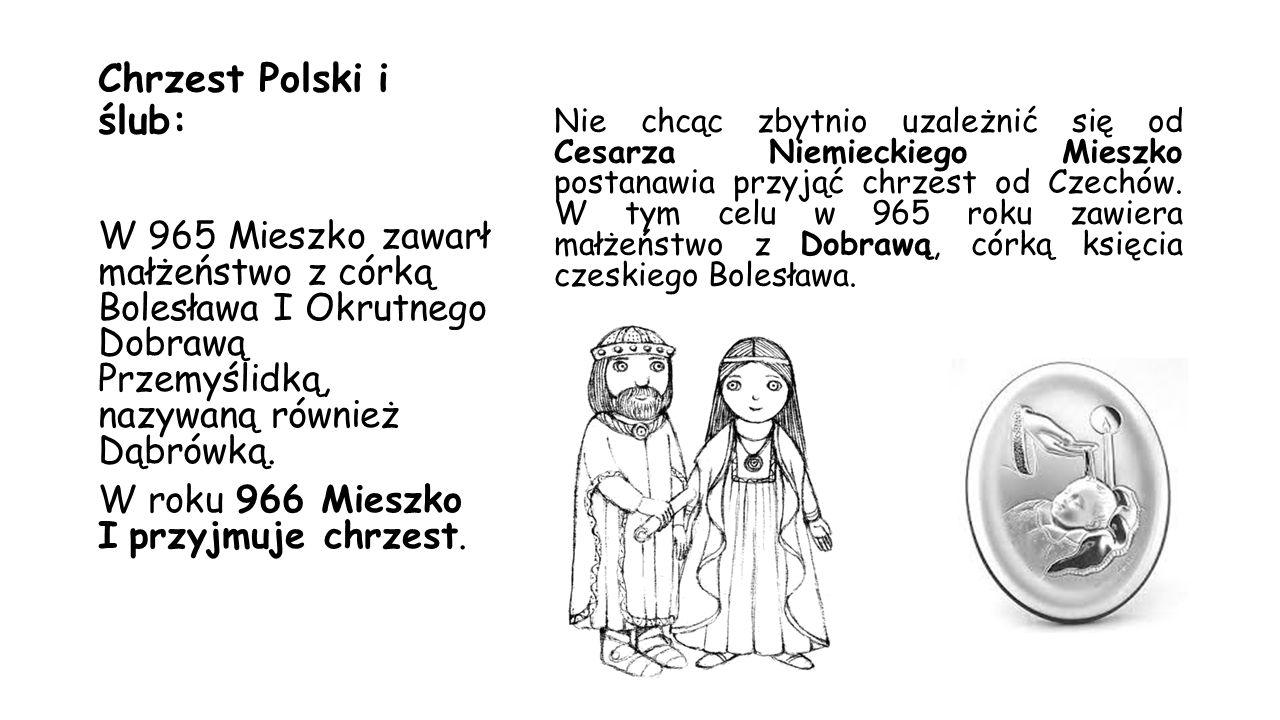 Chrzest Polski i ślub: Nie chcąc zbytnio uzależnić się od Cesarza Niemieckiego Mieszko postanawia przyjąć chrzest od Czechów. W tym celu w 965 roku za