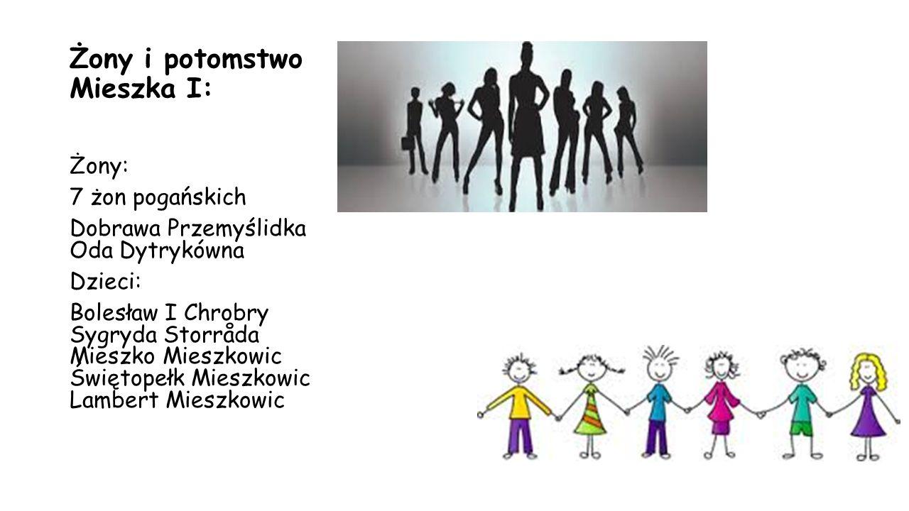Żony i potomstwo Mieszka I: Żony: 7 żon pogańskich Dobrawa Przemyślidka Oda Dytrykówna Dzieci: Bolesław I Chrobry Sygryda Storråda Mieszko Mieszkowic