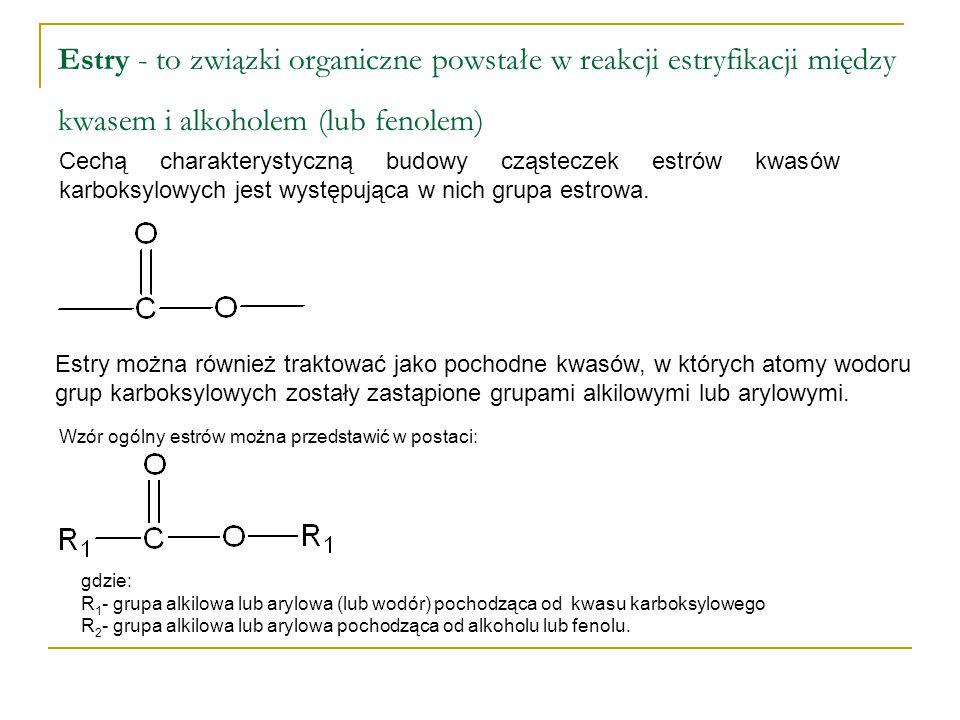 Estry - to związki organiczne powstałe w reakcji estryfikacji między kwasem i alkoholem (lub fenolem) Cechą charakterystyczną budowy cząsteczek estrów kwasów karboksylowych jest występująca w nich grupa estrowa.