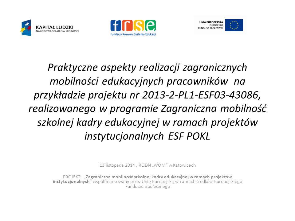 """Praktyczne aspekty realizacji zagranicznych mobilności edukacyjnych pracowników na przykładzie projektu nr 2013-2-PL1-ESF03-43086, realizowanego w programie Zagraniczna mobilność szkolnej kadry edukacyjnej w ramach projektów instytucjonalnych ESF POKL 13 listopada 2014, RODN """"WOM w Katowicach PROJEKT: """"Zagraniczna mobilność szkolnej kadry edukacyjnej w ramach projektów instytucjonalnych współfinansowany przez Unię Europejską w ramach środków Europejskiego Funduszu Społecznego"""
