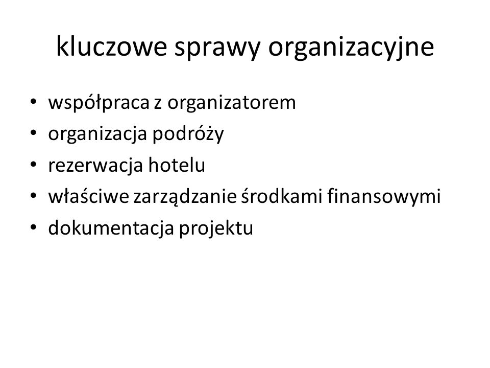 kluczowe sprawy organizacyjne współpraca z organizatorem organizacja podróży rezerwacja hotelu właściwe zarządzanie środkami finansowymi dokumentacja projektu
