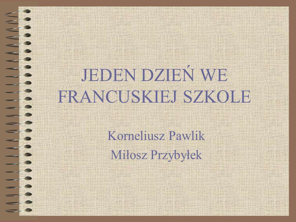 JEDEN DZIEŃ WE FRANCUSKIEJ SZKOLE Korneliusz Pawlik Miłosz Przybyłek