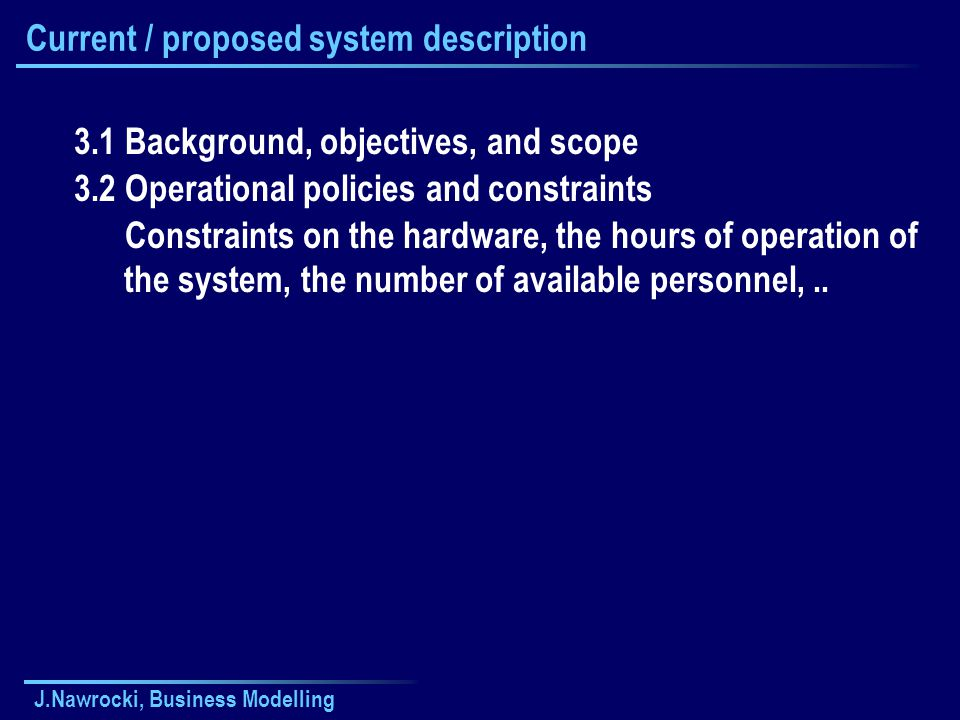 J.Nawrocki, Business Modelling Current / proposed system description 3.1 Background, objectives, and scope 3.2 Operational policies and constraints Co