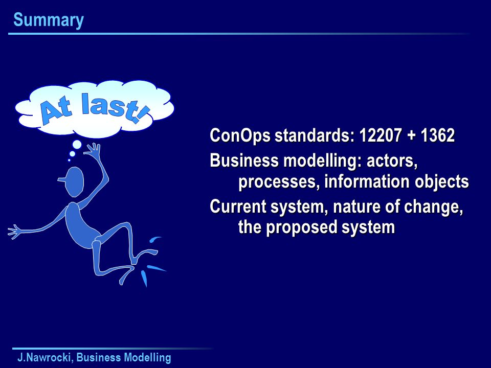 J.Nawrocki, Business Modelling Summary ConOps standards: 12207 + 1362 Business modelling: actors, processes, information objects Current system, natur