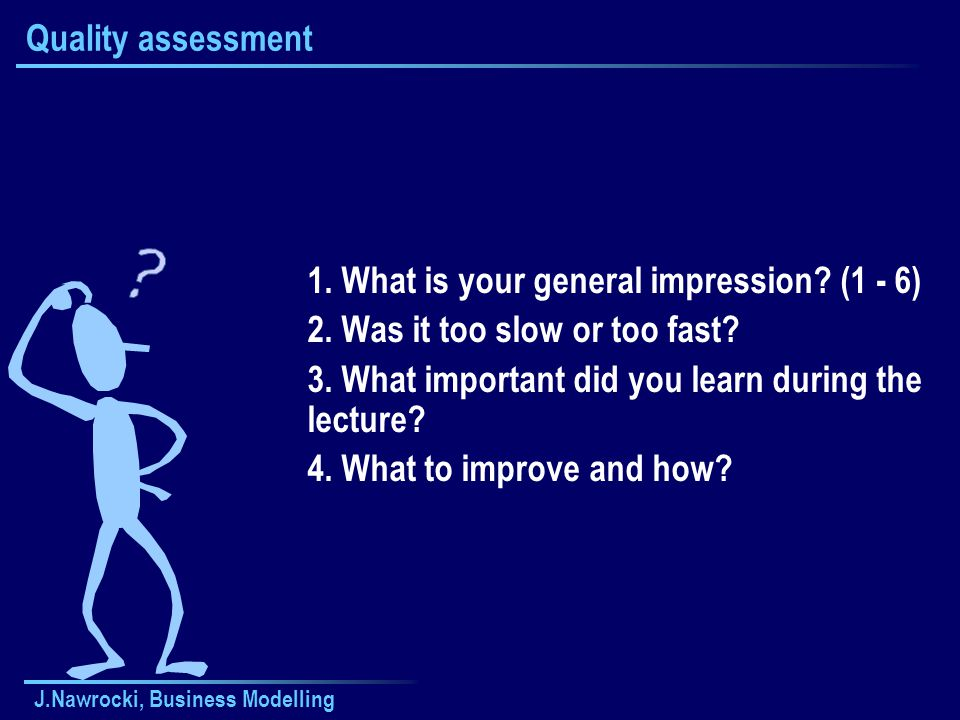 J.Nawrocki, Business Modelling Quality assessment 1. What is your general impression? (1 - 6) 2. Was it too slow or too fast? 3. What important did yo