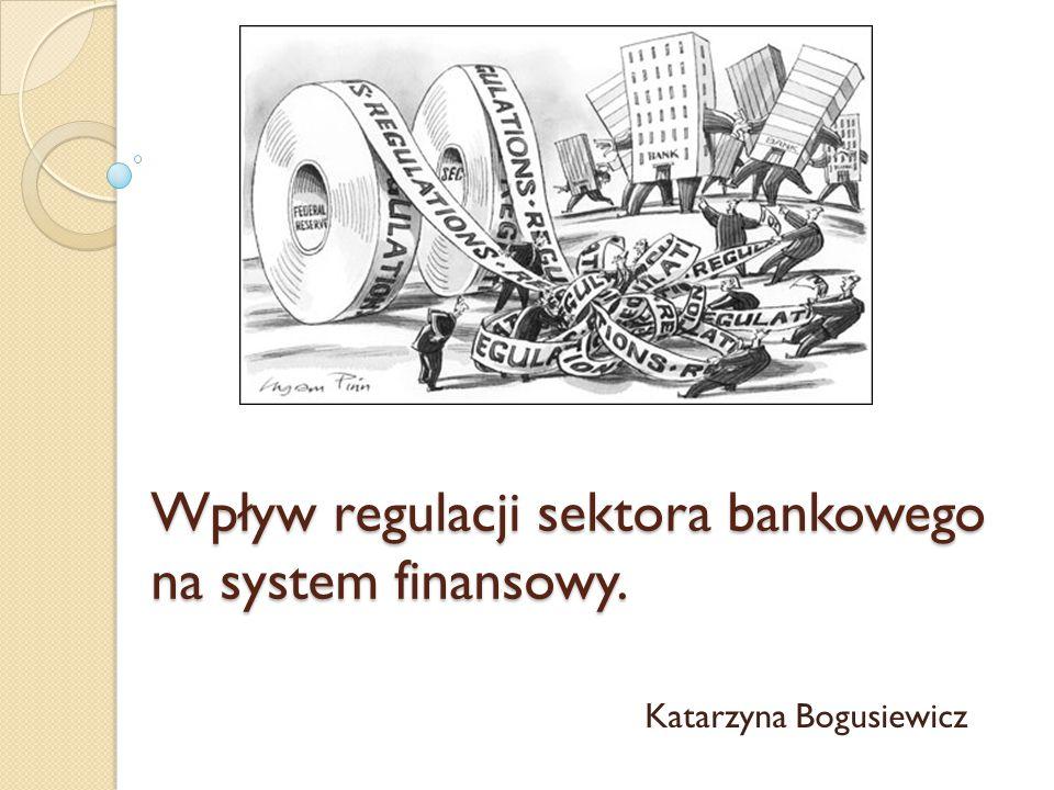 Wpływ regulacji sektora bankowego na system finansowy. Katarzyna Bogusiewicz