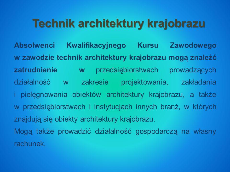Technik architektury krajobrazu Absolwenci Kwalifikacyjnego Kursu Zawodowego w zawodzie technik architektury krajobrazu mogą znaleźć zatrudnienie w przedsiębiorstwach prowadzących działalność w zakresie projektowania, zakładania i pielęgnowania obiektów architektury krajobrazu, a także w przedsiębiorstwach i instytucjach innych branż, w których znajdują się obiekty architektury krajobrazu.