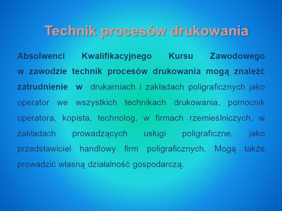 Technik procesów drukowania Absolwenci Kwalifikacyjnego Kursu Zawodowego w zawodzie technik procesów drukowania mogą znaleźć zatrudnienie w drukarniach i zakładach poligraficznych jako operator we wszystkich technikach drukowania, pomocnik operatora, kopista, technolog, w firmach rzemieślniczych, w zakładach prowadzących usługi poligraficzne, jako przedstawiciel handlowy firm poligraficznych.