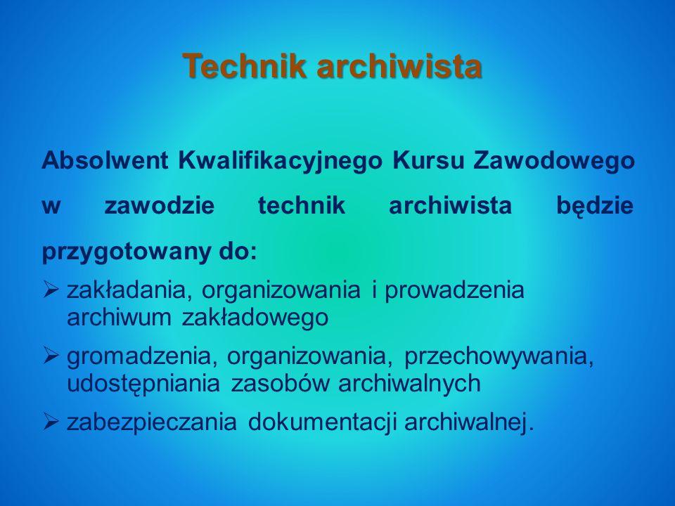 Technik archiwista Absolwent Kwalifikacyjnego Kursu Zawodowego w zawodzie technik archiwista będzie przygotowany do:  zakładania, organizowania i prowadzenia archiwum zakładowego  gromadzenia, organizowania, przechowywania, udostępniania zasobów archiwalnych  zabezpieczania dokumentacji archiwalnej.