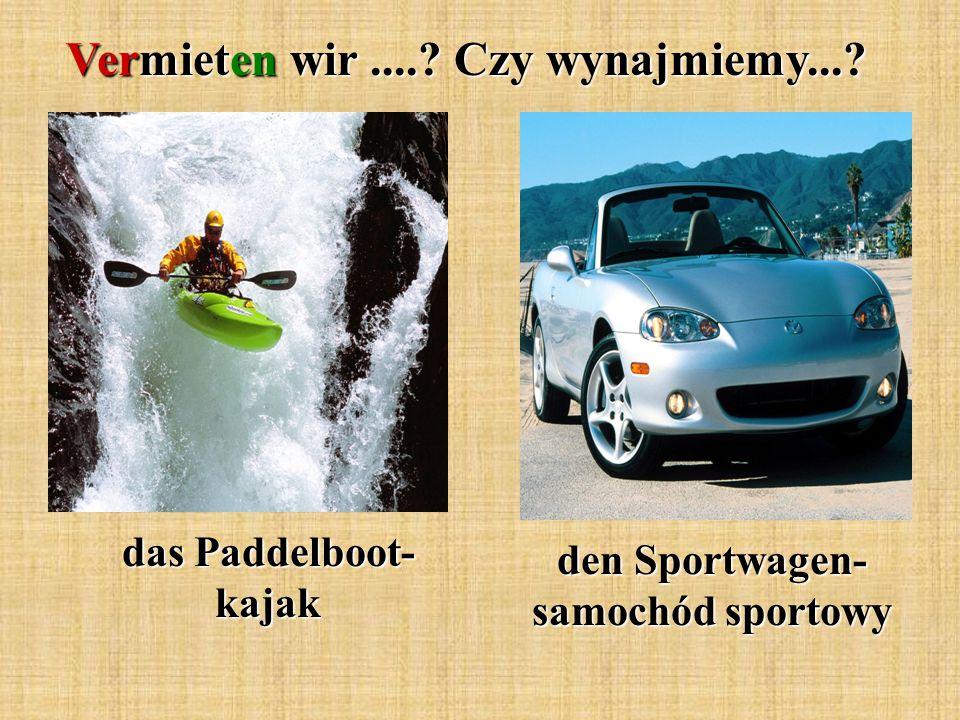 Vermieten wir.... Czy wynajmiemy... das Paddelboot- kajak den Sportwagen- samochód sportowy
