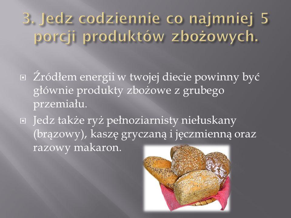  Źródłem energii w twojej diecie powinny być głównie produkty zbożowe z grubego przemiału.  Jedz także ryż pełnoziarnisty niełuskany (brązowy), kasz