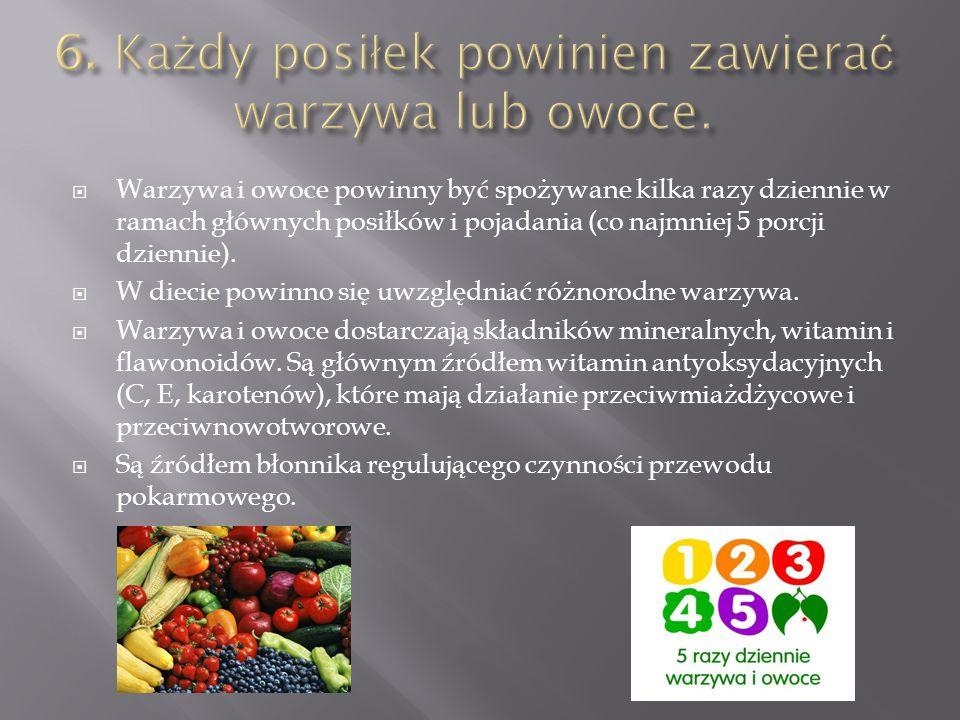  Warzywa i owoce powinny być spożywane kilka razy dziennie w ramach głównych posiłków i pojadania (co najmniej 5 porcji dziennie).  W diecie powinno
