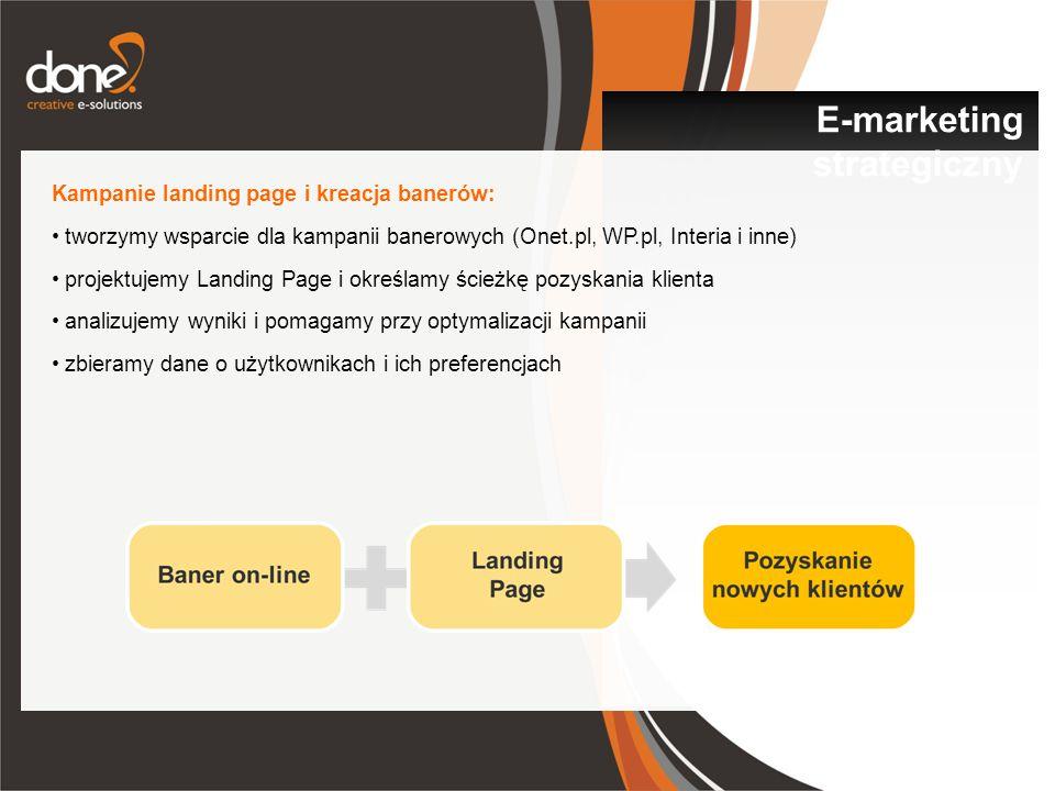 Kampanie landing page i kreacja banerów: tworzymy wsparcie dla kampanii banerowych (Onet.pl, WP.pl, Interia i inne) projektujemy Landing Page i określamy ścieżkę pozyskania klienta analizujemy wyniki i pomagamy przy optymalizacji kampanii zbieramy dane o użytkownikach i ich preferencjach E-marketing strategiczny