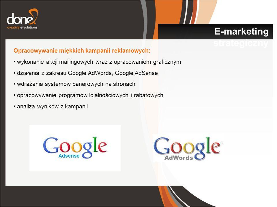 Opracowywanie miękkich kampanii reklamowych: wykonanie akcji mailingowych wraz z opracowaniem graficznym działania z zakresu Google AdWords, Google AdSense wdrażanie systemów banerowych na stronach opracowywanie programów lojalnościowych i rabatowych analiza wyników z kampanii E-marketing strategiczny