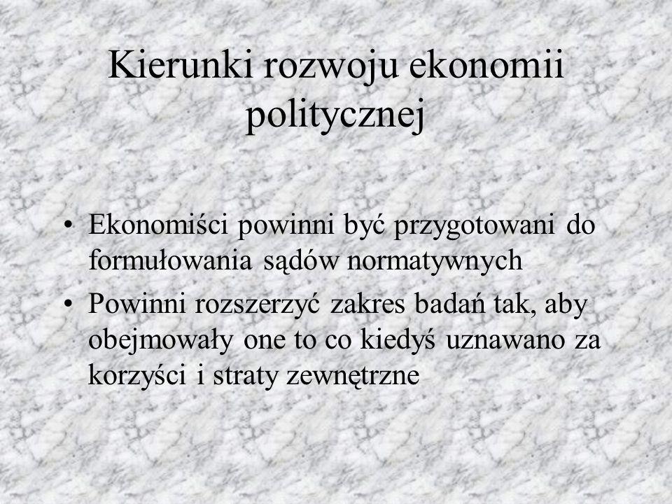 Kierunki rozwoju ekonomii politycznej Ekonomiści powinni być przygotowani do formułowania sądów normatywnych Powinni rozszerzyć zakres badań tak, aby obejmowały one to co kiedyś uznawano za korzyści i straty zewnętrzne