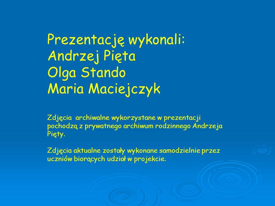 Prezentację wykonali: Andrzej Pięta Olga Stando Maria Maciejczyk Zdjęcia archiwalne wykorzystane w prezentacji pochodzą z prywatnego archiwum rodzinne