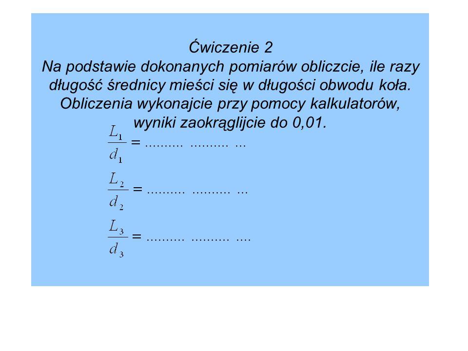 Ćwiczenie 2 Na podstawie dokonanych pomiarów obliczcie, ile razy długość średnicy mieści się w długości obwodu koła. Obliczenia wykonajcie przy pomocy