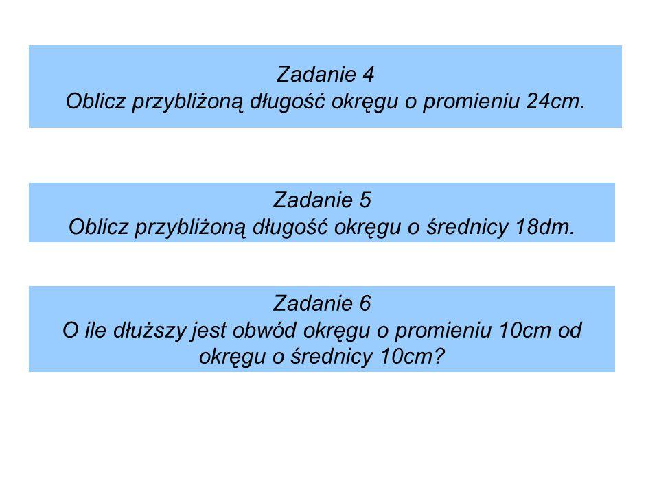Zadanie 4 Oblicz przybliżoną długość okręgu o promieniu 24cm. Zadanie 5 Oblicz przybliżoną długość okręgu o średnicy 18dm. Zadanie 6 O ile dłuższy jes