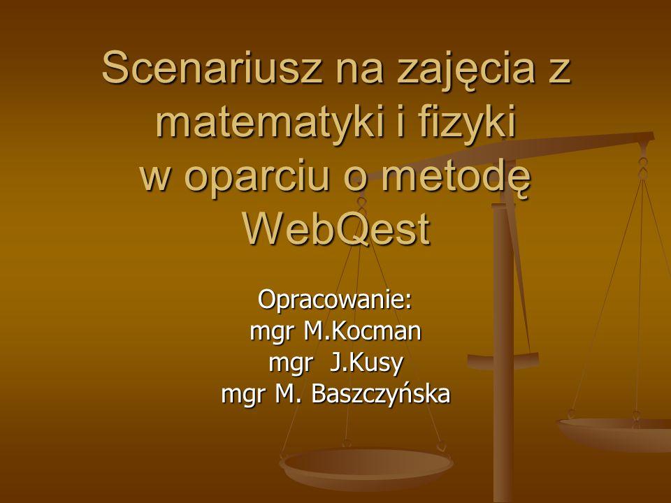 Scenariusz na zajęcia z matematyki i fizyki w oparciu o metodę WebQest Opracowanie: mgr M.Kocman mgr J.Kusy mgr M.