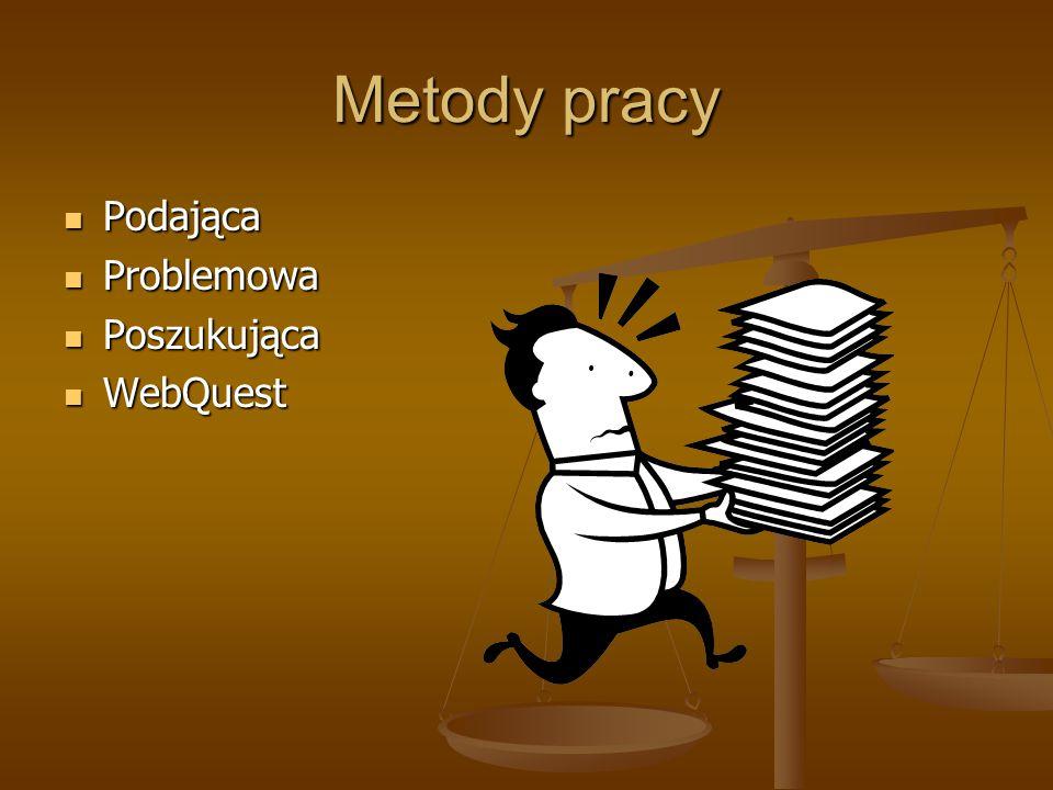 Metody pracy Podająca Podająca Problemowa Problemowa Poszukująca Poszukująca WebQuest WebQuest