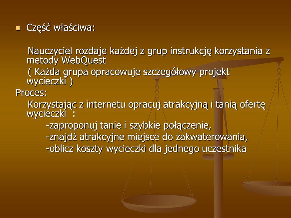 Część właściwa: Część właściwa: Nauczyciel rozdaje każdej z grup instrukcję korzystania z metody WebQuest Nauczyciel rozdaje każdej z grup instrukcję korzystania z metody WebQuest ( Każda grupa opracowuje szczegółowy projekt wycieczki ) ( Każda grupa opracowuje szczegółowy projekt wycieczki )Proces: Korzystając z internetu opracuj atrakcyjną i tanią ofertę wycieczki : Korzystając z internetu opracuj atrakcyjną i tanią ofertę wycieczki : -zaproponuj tanie i szybkie połączenie, -zaproponuj tanie i szybkie połączenie, -znajdż atrakcyjne miejsce do zakwaterowania, -znajdż atrakcyjne miejsce do zakwaterowania, -oblicz koszty wycieczki dla jednego uczestnika -oblicz koszty wycieczki dla jednego uczestnika
