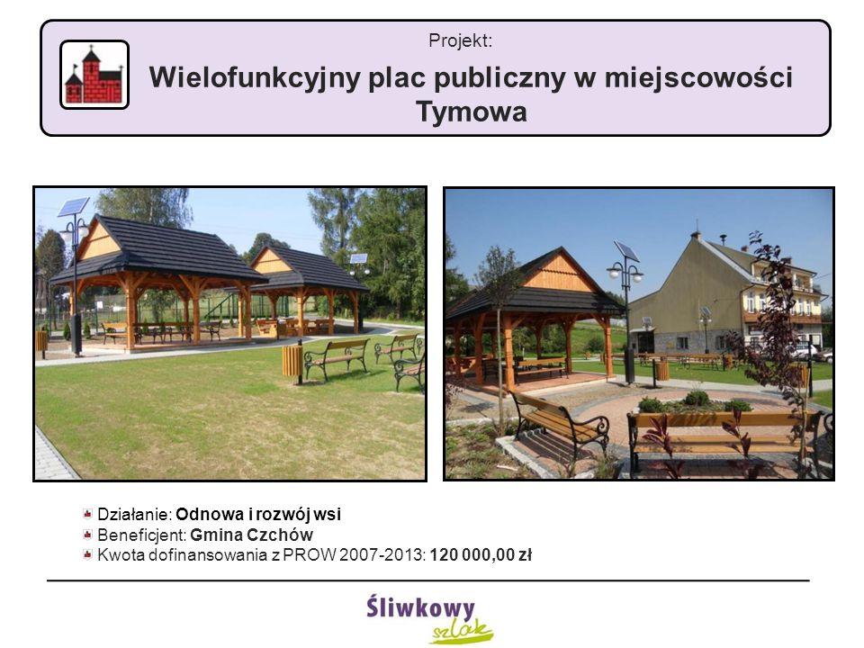 Projekt: Wielofunkcyjny plac publiczny w miejscowości Tymowa Działanie: Odnowa i rozwój wsi Beneficjent: Gmina Czchów Kwota dofinansowania z PROW 2007