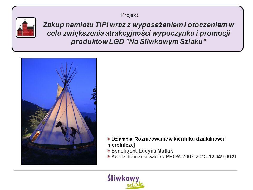 Projekt: Zakup namiotu TIPI wraz z wyposażeniem i otoczeniem w celu zwiększenia atrakcyjności wypoczynku i promocji produktów LGD Na Śliwkowym Szlaku Działanie: Różnicowanie w kierunku działalności nierolniczej Beneficjent: Lucyna Matlak Kwota dofinansowania z PROW 2007-2013: 12 349,00 zł