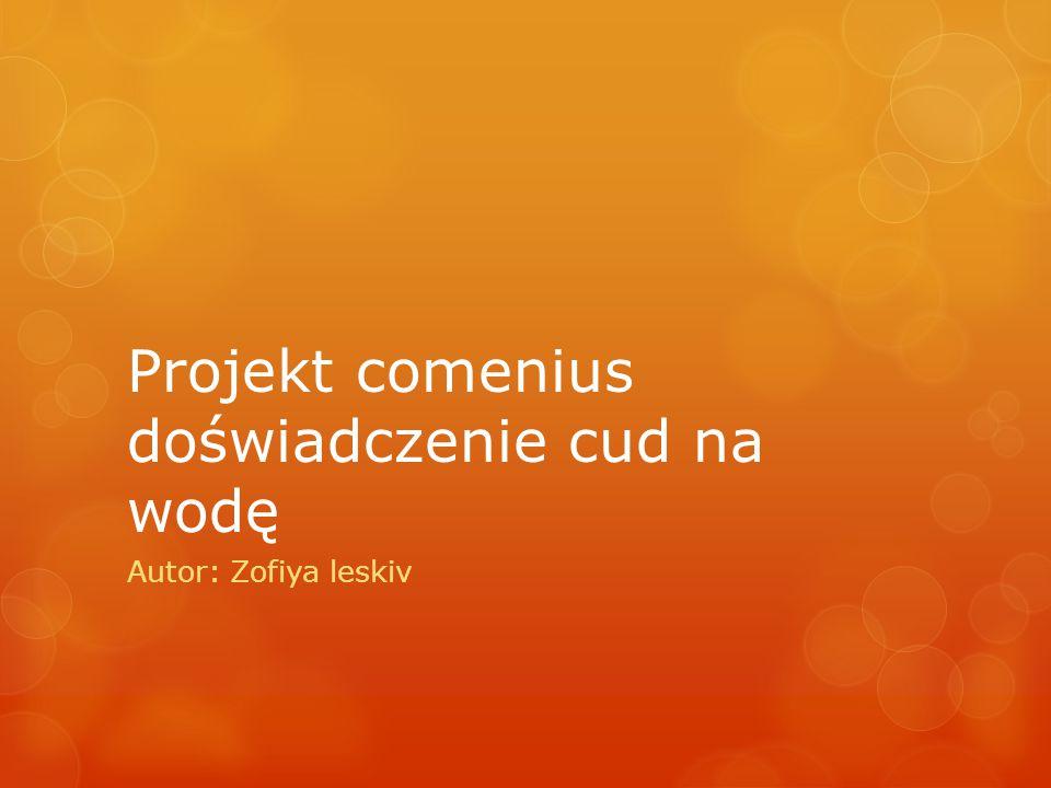 Projekt comenius doświadczenie cud na wodę Autor: Zofiya leskiv