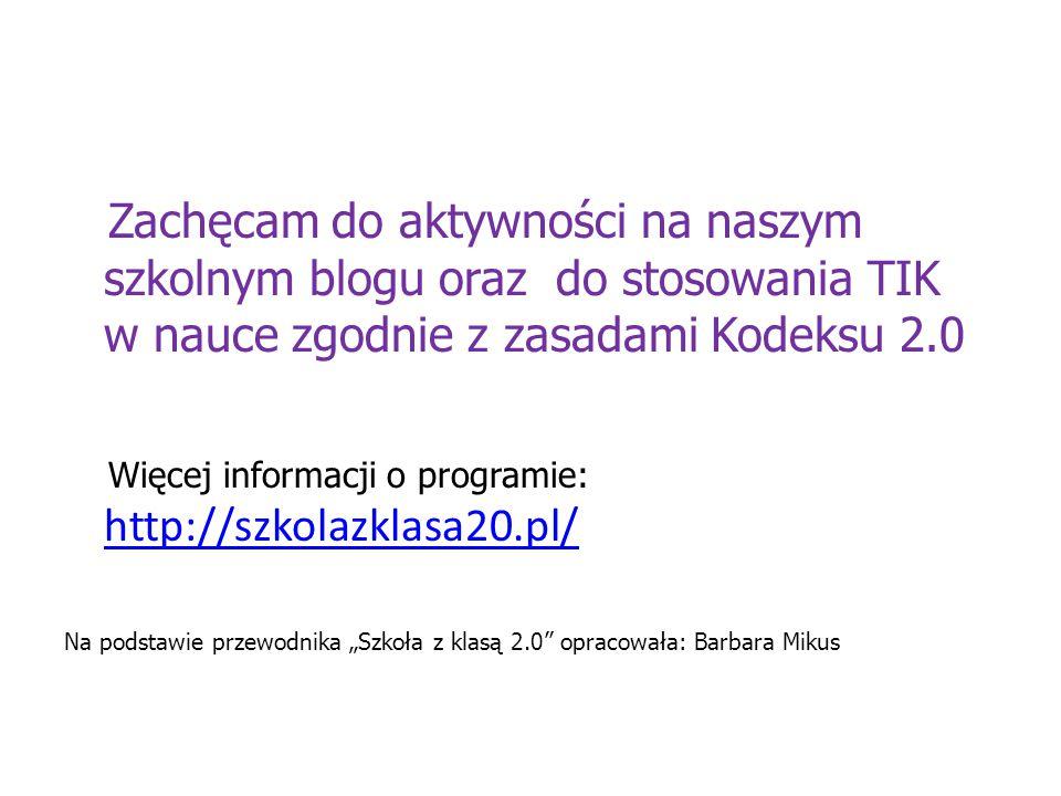 """Zachęcam do aktywności na naszym szkolnym blogu oraz do stosowania TIK w nauce zgodnie z zasadami Kodeksu 2.0 Więcej informacji o programie: http://szkolazklasa20.pl/ http://szkolazklasa20.pl/ Na podstawie przewodnika """"Szkoła z klasą 2.0 opracowała: Barbara Mikus"""