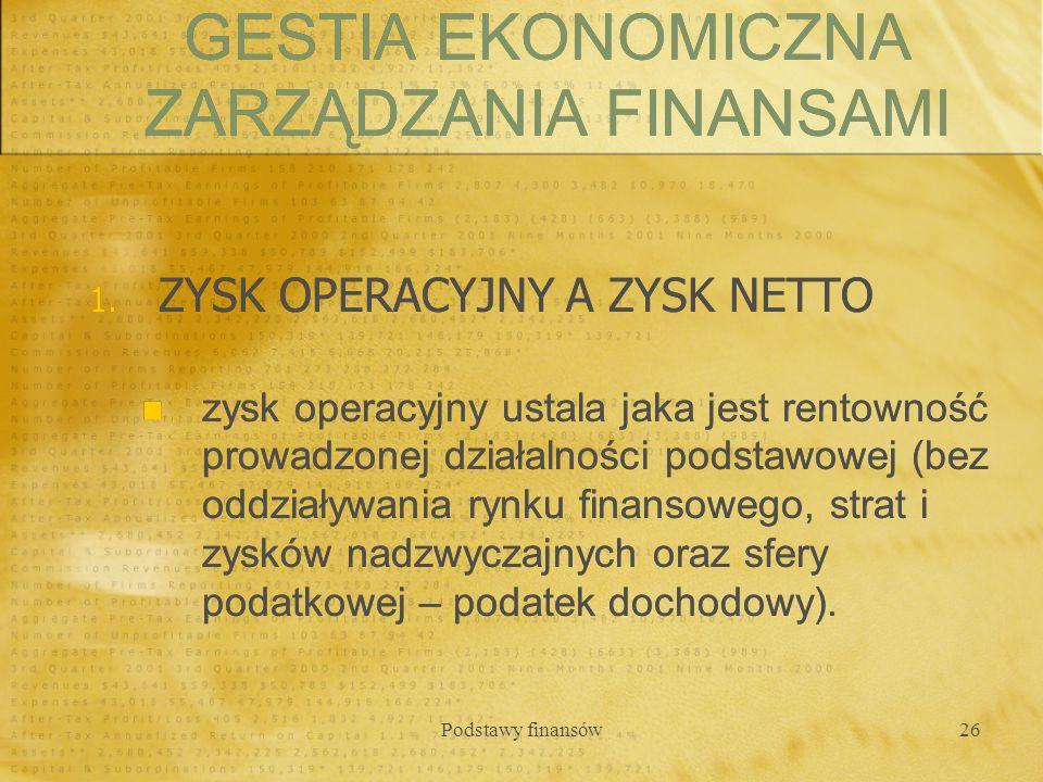Podstawy finansów26 1. ZYSK OPERACYJNY A ZYSK NETTO zysk operacyjny ustala jaka jest rentowność prowadzonej działalności podstawowej (bez oddziaływani