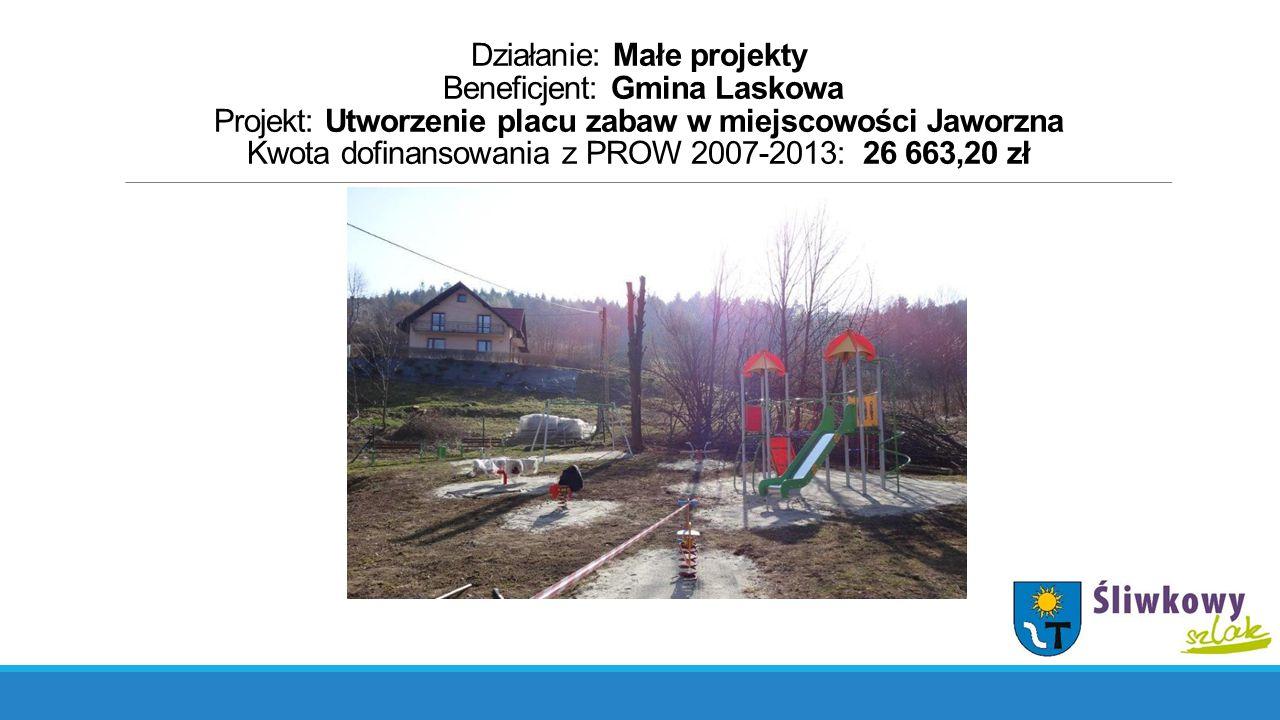Działanie: Małe projekty Beneficjent: Gmina Laskowa Projekt: Utworzenie placu zabaw w miejscowości Jaworzna Kwota dofinansowania z PROW 2007-2013: 26