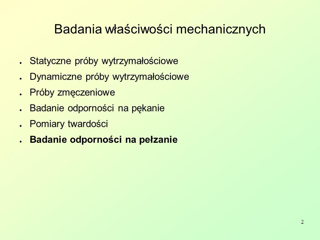 2 Badania właściwości mechanicznych ● Statyczne próby wytrzymałościowe ● Dynamiczne próby wytrzymałościowe ● Próby zmęczeniowe ● Badanie odporności na