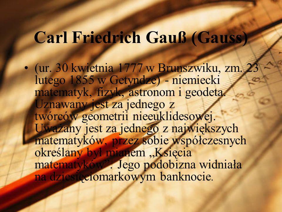 Carl Friedrich Gauß (Gauss) (ur. 30 kwietnia 1777 w Brunszwiku, zm. 23 lutego 1855 w Getyndze) - niemiecki matematyk, fizyk, astronom i geodeta. Uznaw