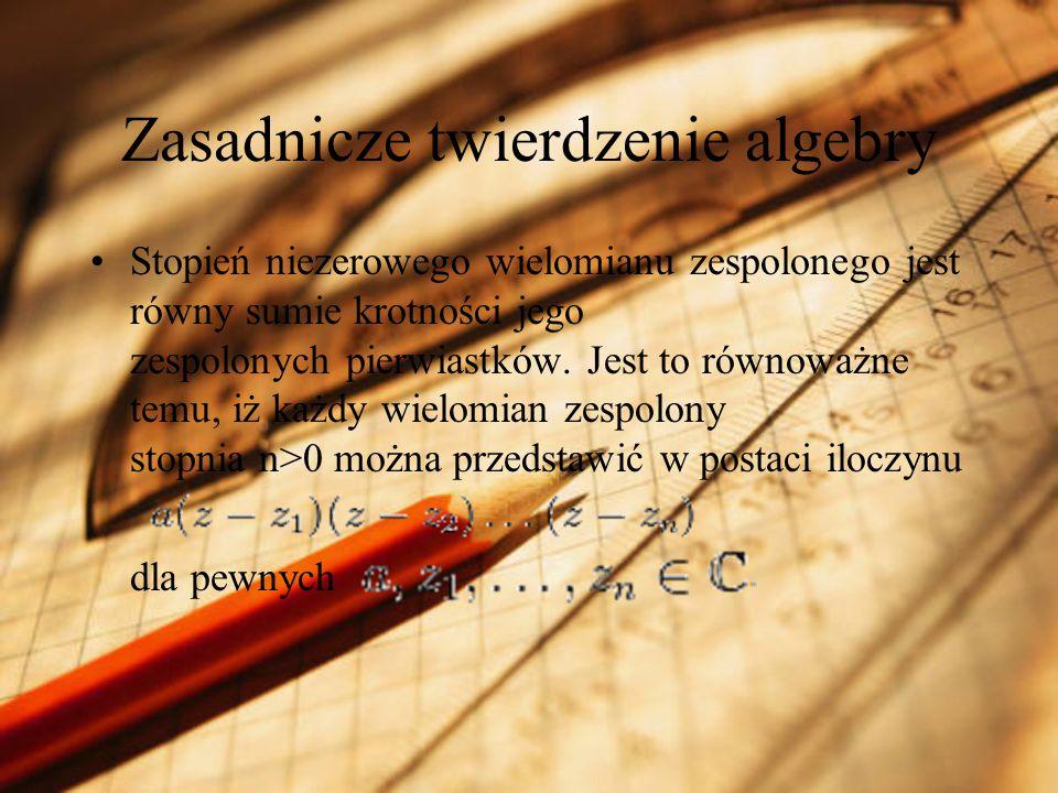 Zasadnicze twierdzenie algebry Stopień niezerowego wielomianu zespolonego jest równy sumie krotności jego zespolonych pierwiastków. Jest to równoważne