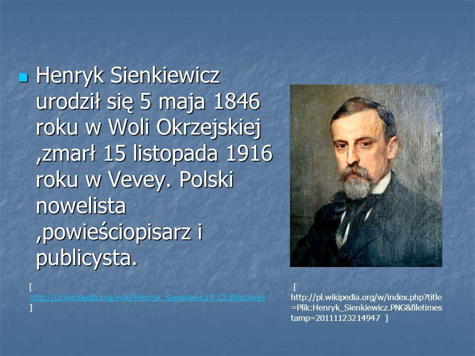 Henryk Sienkiewicz urodził się 5 maja 1846 roku w Woli Okrzejskiej,zmarł 15 listopada 1916 roku w Vevey. Polski nowelista,powieściopisarz i publicysta