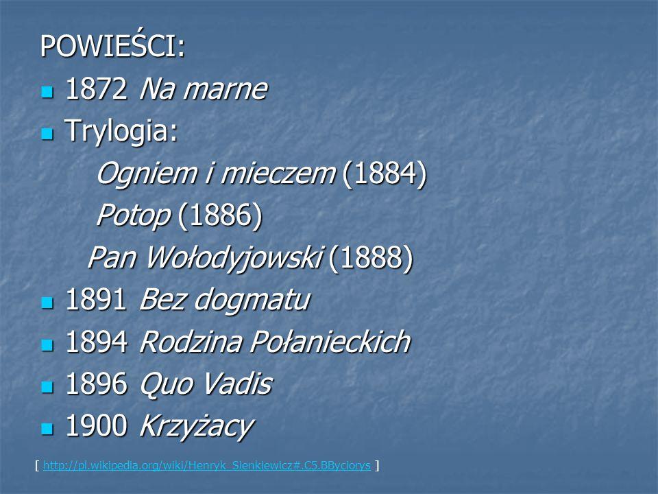 POWIEŚCI: 1872 Na marne 1872 Na marne Trylogia: Trylogia: Ogniem i mieczem (1884) Ogniem i mieczem (1884) Potop (1886) Potop (1886) Pan Wołodyjowski (1888) Pan Wołodyjowski (1888) 1891 Bez dogmatu 1891 Bez dogmatu 1894 Rodzina Połanieckich 1894 Rodzina Połanieckich 1896 Quo Vadis 1896 Quo Vadis 1900 Krzyżacy 1900 Krzyżacy [ http://pl.wikipedia.org/wiki/Henryk_Sienkiewicz#.C5.BByciorys ]http://pl.wikipedia.org/wiki/Henryk_Sienkiewicz#.C5.BByciorys