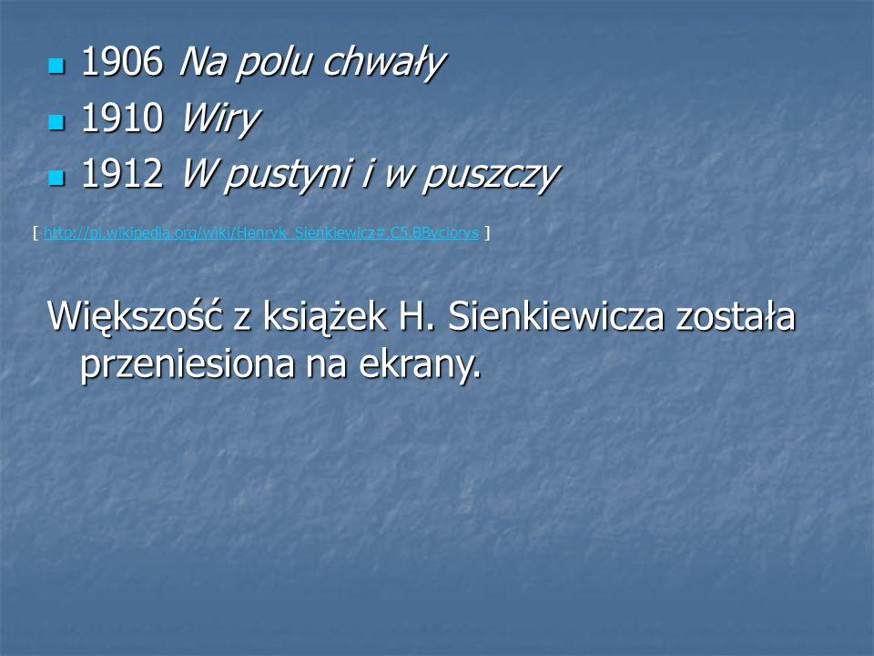 1906 Na polu chwały 1906 Na polu chwały 1910 Wiry 1910 Wiry 1912 W pustyni i w puszczy 1912 W pustyni i w puszczy [ http://pl.wikipedia.org/wiki/Henryk_Sienkiewicz#.C5.BByciorys ]http://pl.wikipedia.org/wiki/Henryk_Sienkiewicz#.C5.BByciorys Większość z książek H.