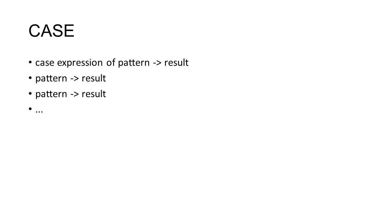 CASE case expression of pattern -> result pattern -> result...