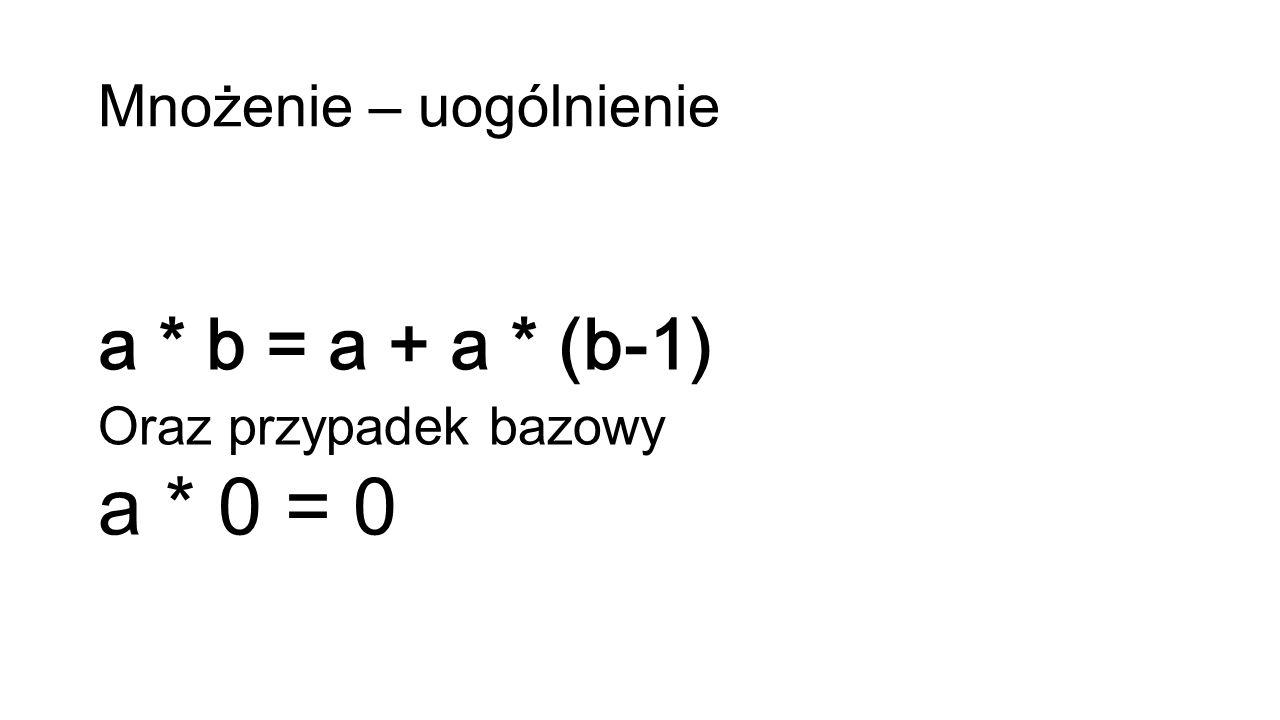 Mnożenie – uogólnienie a * b = a + a * (b-1) Oraz przypadek bazowy a * 0 = 0